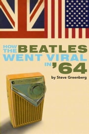 How the Beatles Went Viral In '64 ebook by Steve Greenberg