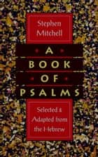 A Book of Psalms - Selections Adapted from the Hebrew ebook by Stephen Mitchell