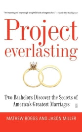 Project Everlasting - Two Bachelors Discover the Secrets of America's Greatest Marriages ebook by Mathew Boggs,Jason Miller