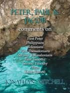 Peter, Paul and Jacob, Comments On First Peter, Philippians, Colossians, First Thessalonians, Second Thessalonians, First Timothy, Second Timothy, Titus, Jacob (James) ebook by Jonathan Paul Mitchell