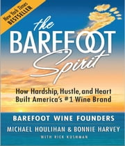The Barefoot Spirit - How Hardship, Hustle, and Heart Built America's #1 Wine Brand ebook by Michael Houlihan, Bonnie Harvey, Rick Kushman