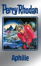 "Perry Rhodan 81: Aphilie (Silberband) - Erster Band des Zyklus ""Aphilie"" ebook by Clark Darlton, H.G. Ewers, Hans Kneifel,..."