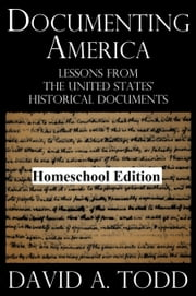 Documenting America: Lessons From The United States' Historical Documents – Homeschool Edition ebook by David Todd
