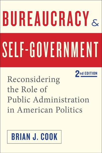 Bureaucracy and Self-Government - Reconsidering the Role of Public Administration in American Politics ebook by Brian J. Cook