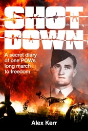 Shot Down - A Secret Diary of One POW's Long March to Freedom ebook by Alex Kerr