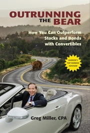 Outrunning the Bear - How You Can Outperform Stocks and Bonds with Convertibles ebook by Greg Miller