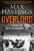 Overlord - D-Day and the Battle for Normandy 1944 eBook by Max Hastings