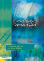 Primary History Curriculum Guide ebook by Pat Hughes,Kath Cox,Gillian Godard