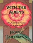 With the Adepts - An Adventure Among the Rosicrucians ebook by Franz Hartmann