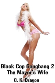 Black Cop Gangbang 2 The Mayor's Wife - A Hot Interracial Gangbang Tale ebook by C. K. Dragon