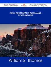 Trails and Tramps in Alaska and Newfoundland - The Original Classic Edition ebook by William S. Thomas