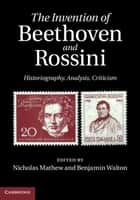 The Invention of Beethoven and Rossini ebook by Nicholas Mathew,Benjamin Walton