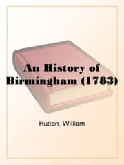 An History Of Birmingham (1783) ebook by William Hutton