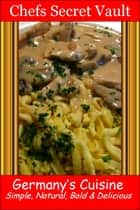 Germany's Cuisine: Simple, Natural, Bold & Delicious ebook by Chefs Secret Vault
