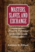 Masters, Slaves, and Exchange - Power's Purchase in the Old South ebook by
