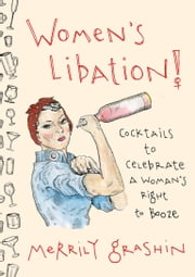 Women's Libation! - Cocktails to Celebrate a Woman's Right to Booze ebook by Merrily Grashin