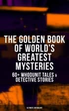 THE GOLDEN BOOK OF WORLD'S GREATEST MYSTERIES – 60+ Whodunit Tales & Detective Stories (Ultimate Anthology) - The World's Finest Mysteries by the World's Greatest Authors: The Purloined Letter, A Scandal in Bohemia, The Safety Match, The Black Hand, The Rope of Fear, Number 13, The Birth-Mark… ebook by Edgar Allan Poe, A. Conan Doyle, Nathaniel Hawthorne,...