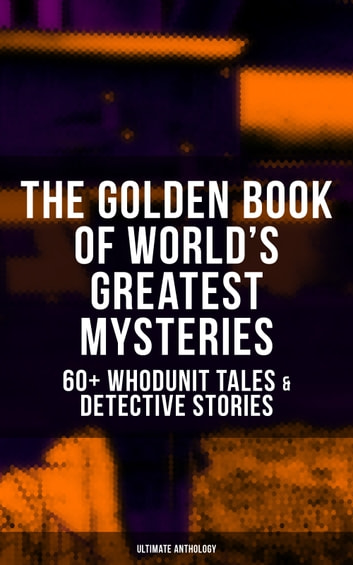 THE GOLDEN BOOK OF WORLD'S GREATEST MYSTERIES – 60+ Whodunit Tales & Detective Stories (Ultimate Anthology) - The World's Finest Mysteries by the World's Greatest Authors: The Purloined Letter, A Scandal in Bohemia, The Safety Match, The Black Hand, The Rope of Fear, Number 13, The Birth-Mark… ebook by Edgar Allan Poe,A. Conan Doyle,Nathaniel Hawthorne,Wilkie Collins,Villiers Adam,C. Moffett,F. Marryat,William Archer,Fitz-James O'Brien,Mark Twain,E. F. Benson,Guy de Maupassant,Théopile Gautier,L. Hearn,C. B. Fernando,Brander Matthews,R. L. Stevenson,W. F. Harvey,Anna Katherine Green,Anton Chekhov,T. W. Hanshew,M. R. James,Katherine Rickford,Sir R. Anderson,R. A. Cram,Pliny the Younger,Joseph L. French,Ambrose Bierce,E. T. A. Hoffmann,Helena Blavatsky,Thomas Hardy