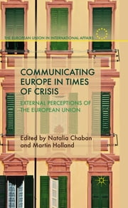 Communicating Europe in Times of Crisis - External Perceptions of the European Union ebook by Dr Natalia Chaban,Prof Martin Holland