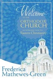 Welcome to the Orthodox Church - An Introduction to Eastern Christianity ebook by Frederica Mathewes-Green