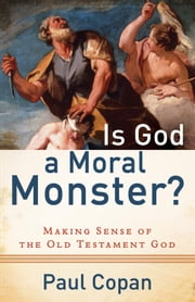 Is God a Moral Monster? - Making Sense of the Old Testament God ebook by Paul Copan