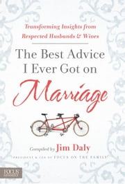 The Best Advice I Ever Got on Marriage: Transforming Insights from Respected Husbands & Wives ebook by Daily, Jim