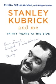 Stanley Kubrick and Me - Thirty Years at His Side ebook by Emilio D'Alessandro