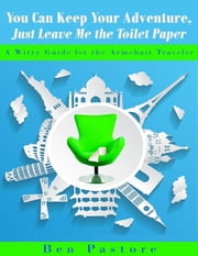 You Can Keep Your Adventure, Just Leave Me the Toilet Paper ebook by Ben Pastore