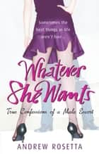 Whatever She Wants - True Confessions of a Male Escort ebook by