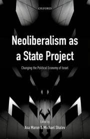 Neoliberalism as a State Project - Changing the Political Economy of Israel ebook by Asa Maron, Michael Shalev
