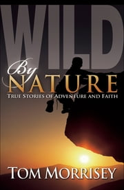 Wild by Nature - True Stories of Adventure and Faith ebook by Tom Morrisey