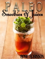 Paleo Smoothies and Juices ebook by Rosie Robinson