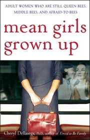 Mean Girls Grown Up - Adult Women Who Are Still Queen Bees, Middle Bees, and Afraid-to-Bees ebook by Cheryl Dellasega PhD