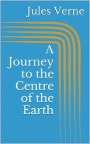 A Journey to the Centre of the Earth ebook by Jules Verne,Jules Verne,Jules Verne
