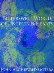Bittersweet World of Uncertain Hearts ebook by John Archievald Gotera