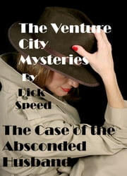 The Venture City Mysteries: The Case Of The Absconded Husband ebook by Dick Speed