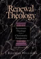 Renewal Theology - Systematic Theology from a Charismatic Perspective ebook by J. Rodman Williams