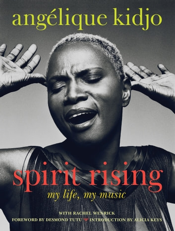 Spirit Rising - My Life, My Music ebook by Angelique Kidjo,Rachel Wenrick,Desmond Tutu