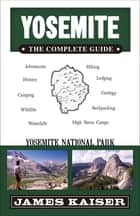 Yosemite: The Complete Guide - Yosemite National Park ebook by James Kaiser