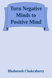 Turn Negative Minds to Positive Mind ebook by Bhabotosh Chakraborty