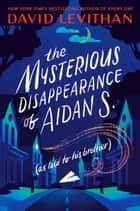 The Mysterious Disappearance of Aidan S. (as told to his brother) ebook by David Levithan