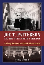 Joe T. Patterson and the White South's Dilemma - Evolving Resistance to Black Advancement ebook by Robert E. Luckett