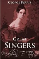 Great Singers: Malibran to Titiens ebook by George Ferris