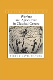 Warfare and Agriculture in Classical Greece, Revised edition ebook by Victor Davis Hanson