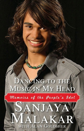 Dancing to the Music in My Head - Memoirs of the People's Idol ebook by Sanjaya Malakar,Alan Goldsher