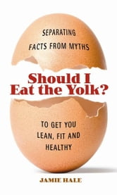 Should I Eat the Yolk? - Separating Facts from Myths to Get You Lean, Fit, and Healthy ebook by Jamie Hale