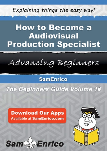 How to Become a Audiovisual Production Specialist - How to Become a Audiovisual Production Specialist ebook by Lashanda Wallen