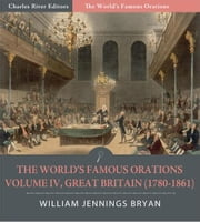 The Worlds Famous Orations: Volume IV, Great Britain (1780-1861) (Illustrated Edition) ebook by William Jennings Bryan
