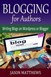 Blogging for Authors: Writing Blogs on Wordpress or Blogger ebook by Jason Matthews