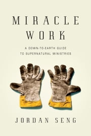 Miracle Work - A Down-to-Earth Guide to Supernatural Ministries ebook by Jordan Seng
